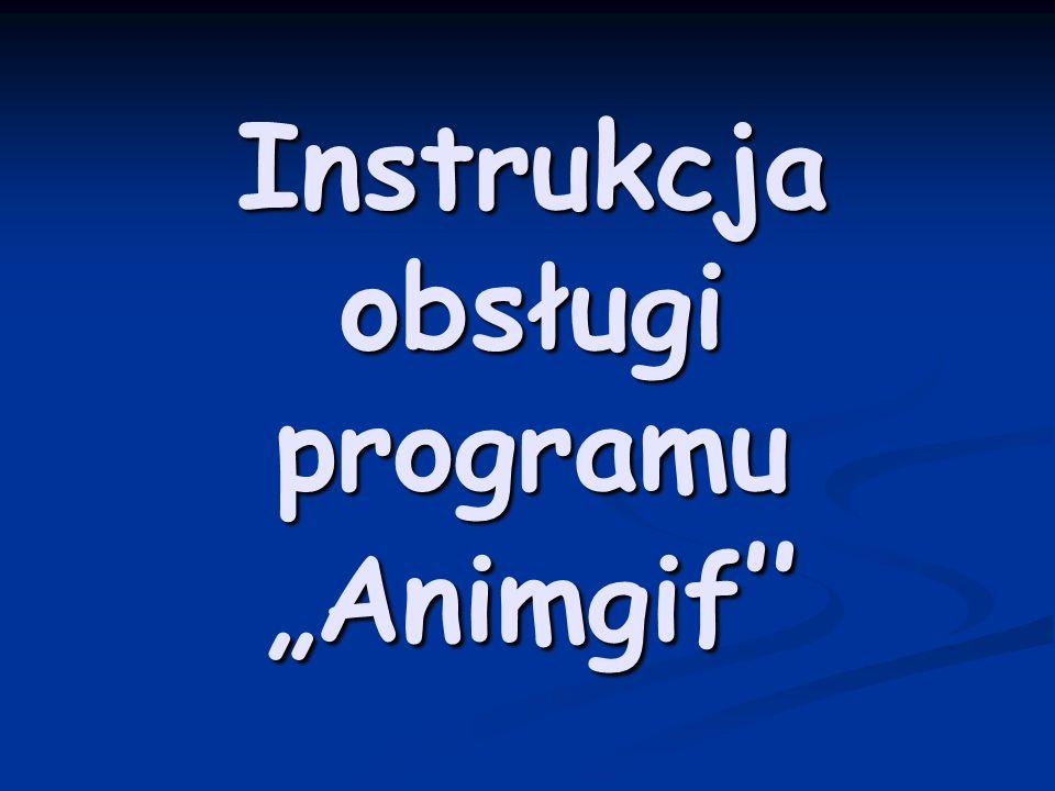 Instrukcja obsługi programu Animgif Instrukcja obsługi programu Animgif
