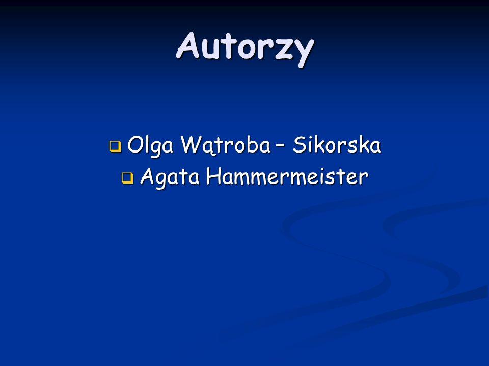 Autorzy Olga Wątroba – Sikorska Olga Wątroba – Sikorska Agata Hammermeister Agata Hammermeister