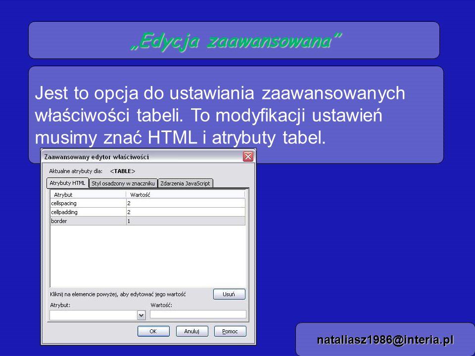 Edycja zaawansowana nataliasz1986@interia.pl Jest to opcja do ustawiania zaawansowanych właściwości tabeli. To modyfikacji ustawień musimy znać HTML i