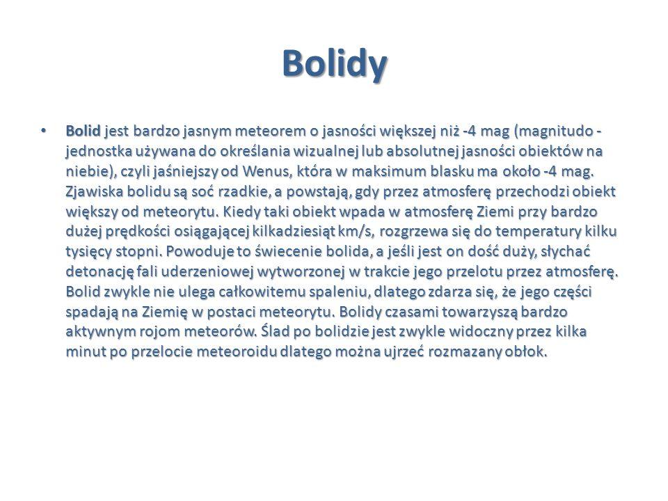 Bolidy Bolid jest bardzo jasnym meteorem o jasności większej niż -4 mag (magnitudo - jednostka używana do określania wizualnej lub absolutnej jasności