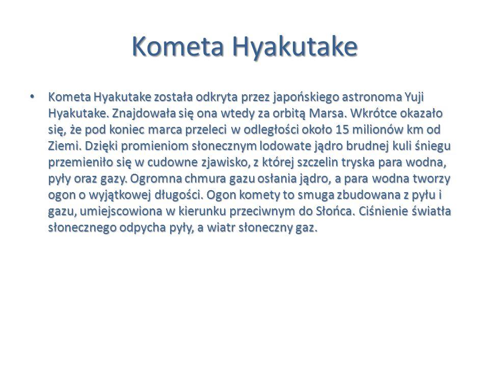 Kometa Hyakutake Kometa Hyakutake została odkryta przez japońskiego astronoma Yuji Hyakutake. Znajdowała się ona wtedy za orbitą Marsa. Wkrótce okazał