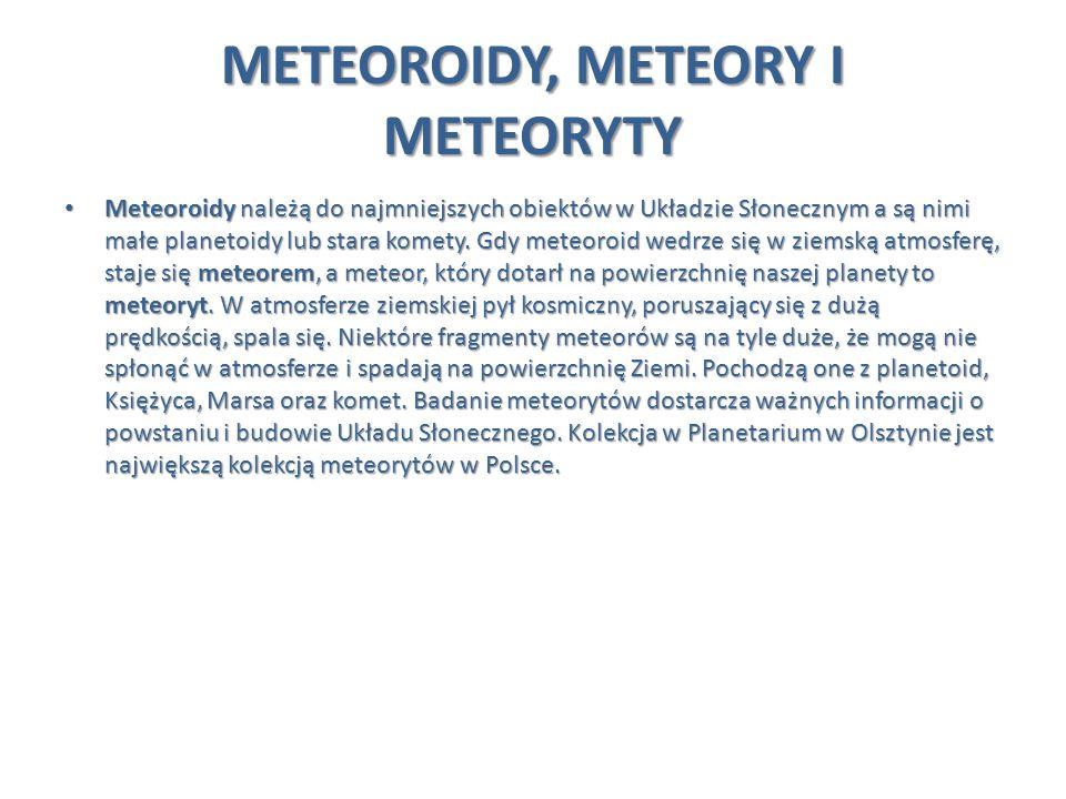 METEOROIDY, METEORY I METEORYTY Meteoroidy należą do najmniejszych obiektów w Układzie Słonecznym a są nimi małe planetoidy lub stara komety. Gdy mete