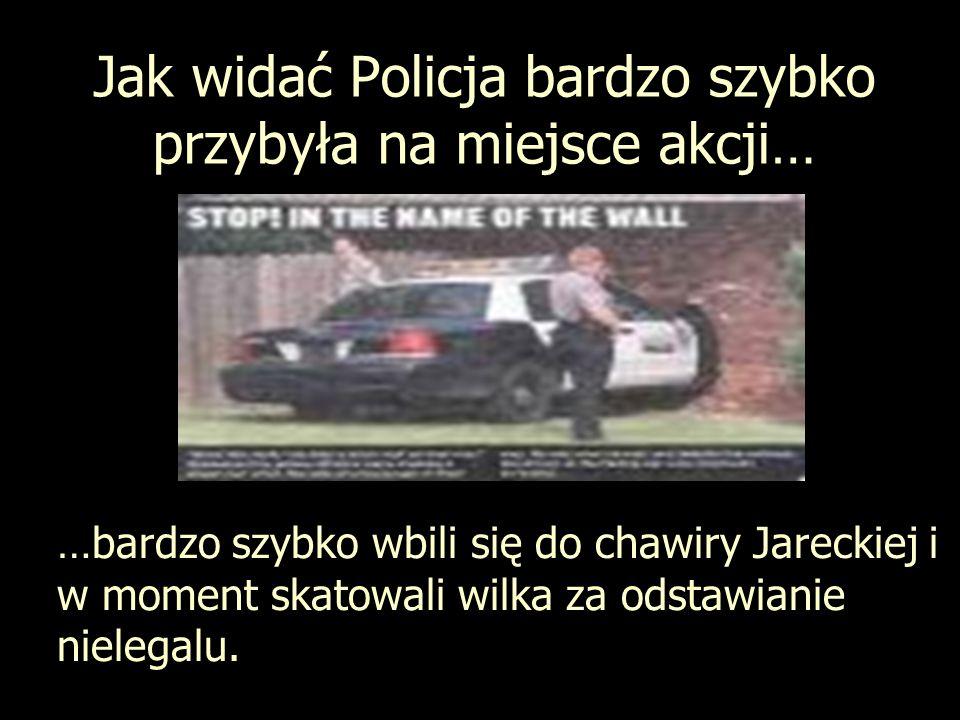 Jak widać Policja bardzo szybko przybyła na miejsce akcji… …bardzo szybko wbili się do chawiry Jareckiej i w moment skatowali wilka za odstawianie nie