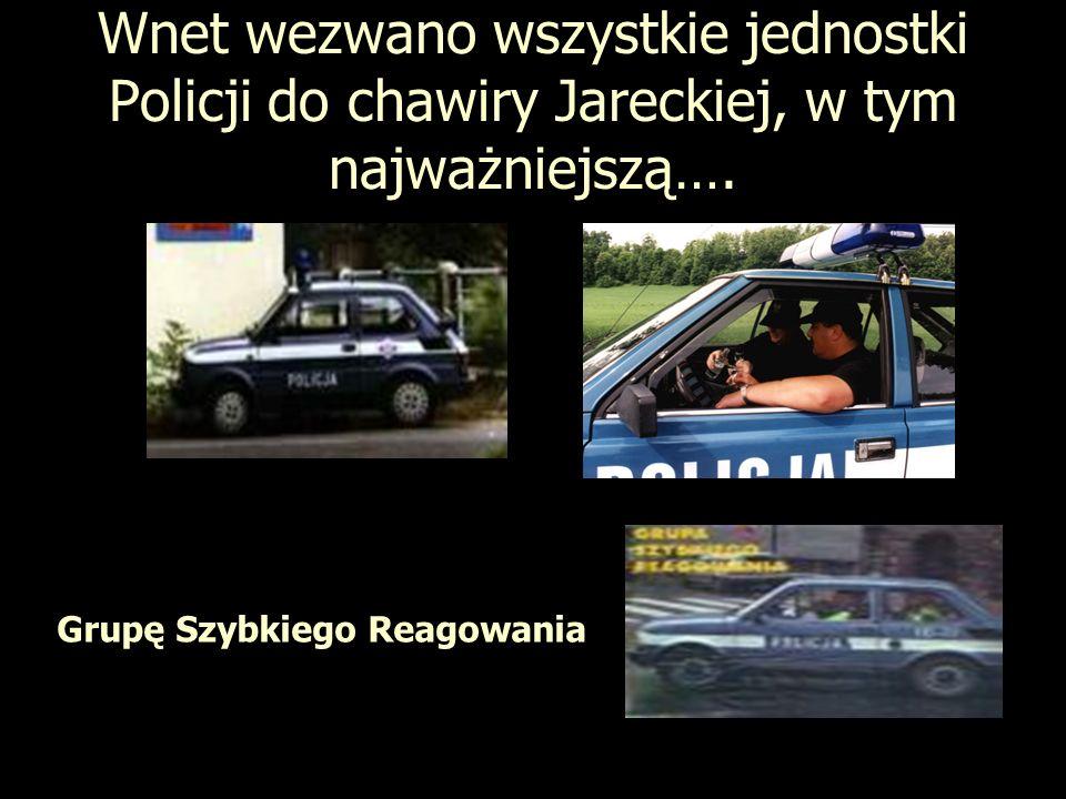 Wnet wezwano wszystkie jednostki Policji do chawiry Jareckiej, w tym najważniejszą…. Grupę Szybkiego Reagowania