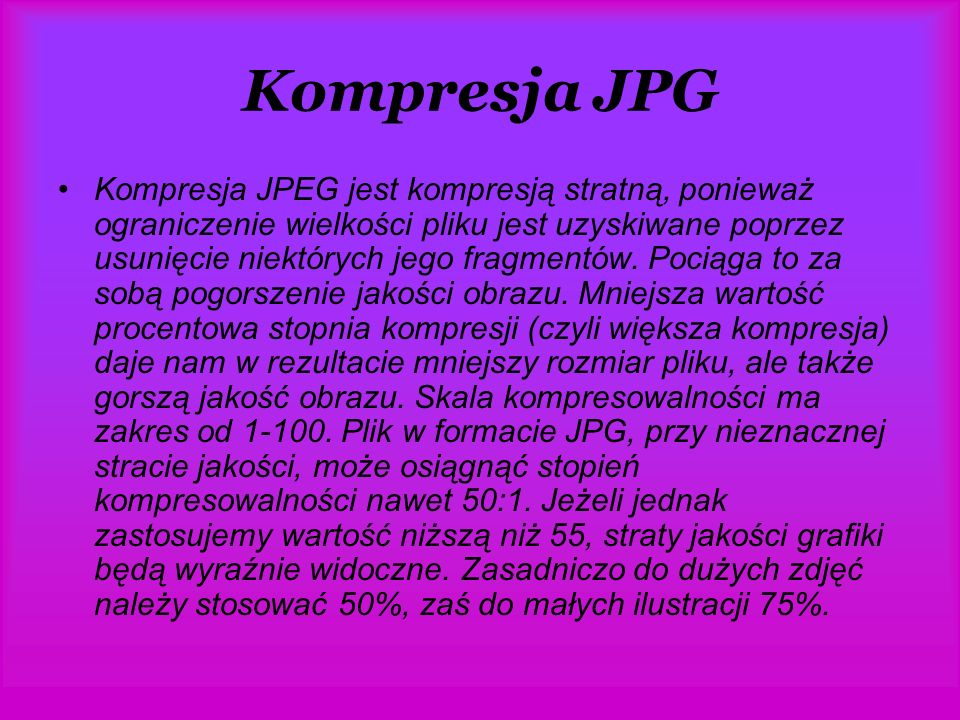 Kompresja JPG Kompresja JPEG jest kompresją stratną, ponieważ ograniczenie wielkości pliku jest uzyskiwane poprzez usunięcie niektórych jego fragmentów.