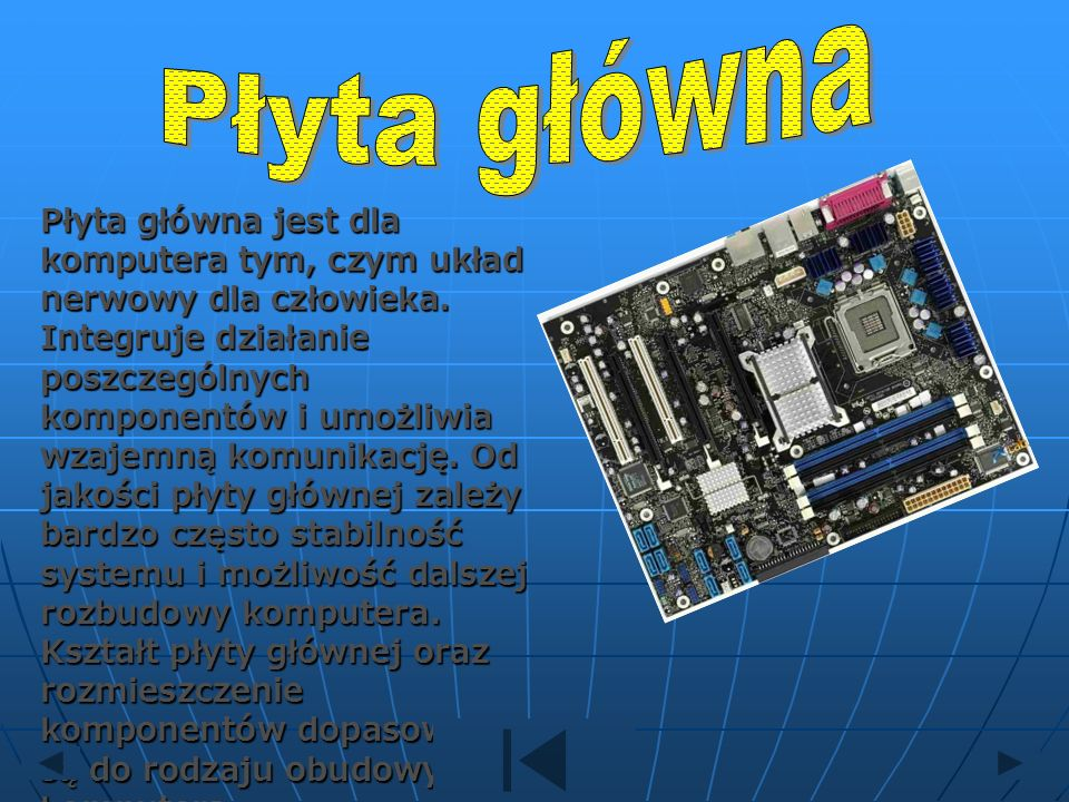 Płyta główna jest dla komputera tym, czym układ nerwowy dla człowieka. Integruje działanie poszczególnych komponentów i umożliwia wzajemną komunikację