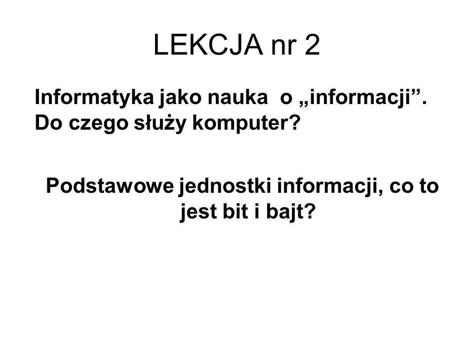 LEKCJA nr 2 Podstawowe jednostki informacji, co to jest bit i bajt? Informatyka jako nauka o informacji. Do czego służy komputer?