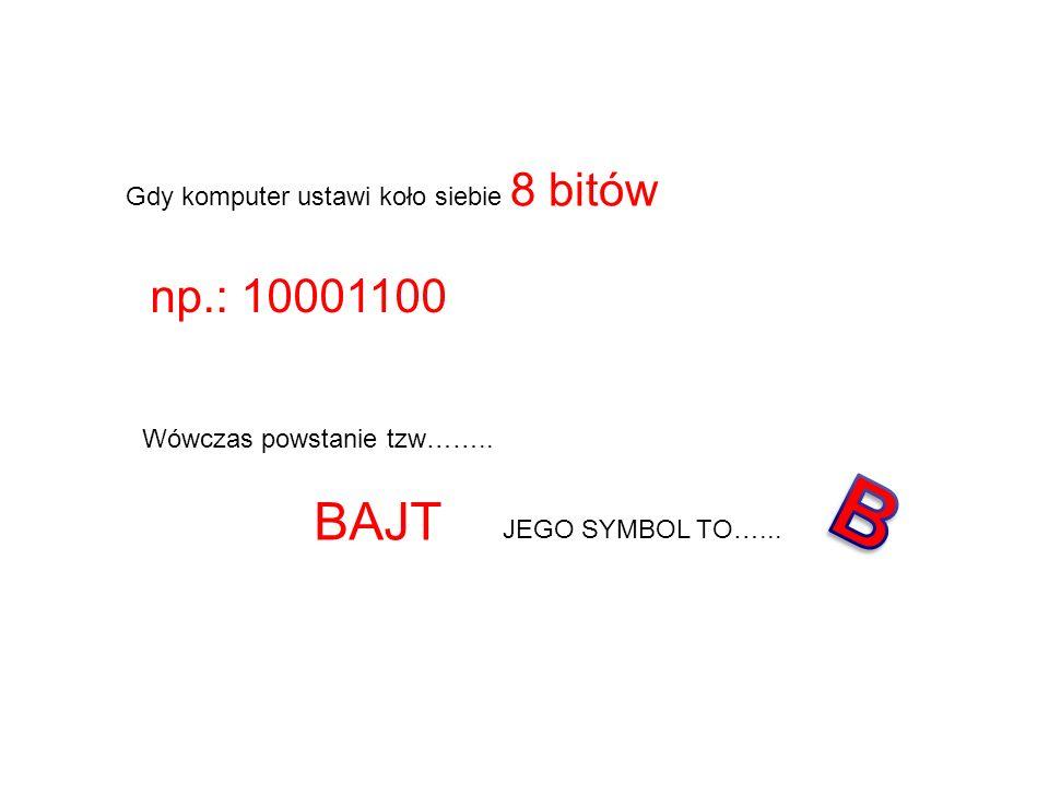 Gdy komputer ustawi koło siebie 8 bitów np.: 10001100 Wówczas powstanie tzw…….. BAJT JEGO SYMBOL TO…...