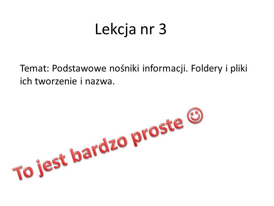 Lekcja nr 3 Temat: Podstawowe nośniki informacji. Foldery i pliki ich tworzenie i nazwa.