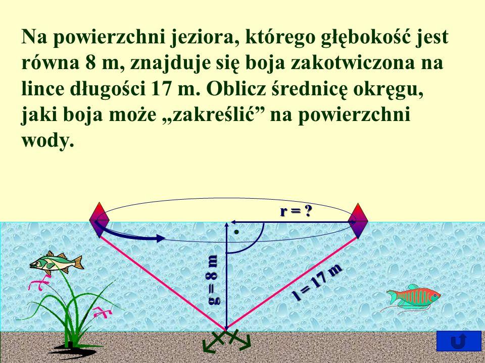 Na powierzchni jeziora, którego głębokość jest równa 8 m, znajduje się boja zakotwiczona na lince długości 17 m.