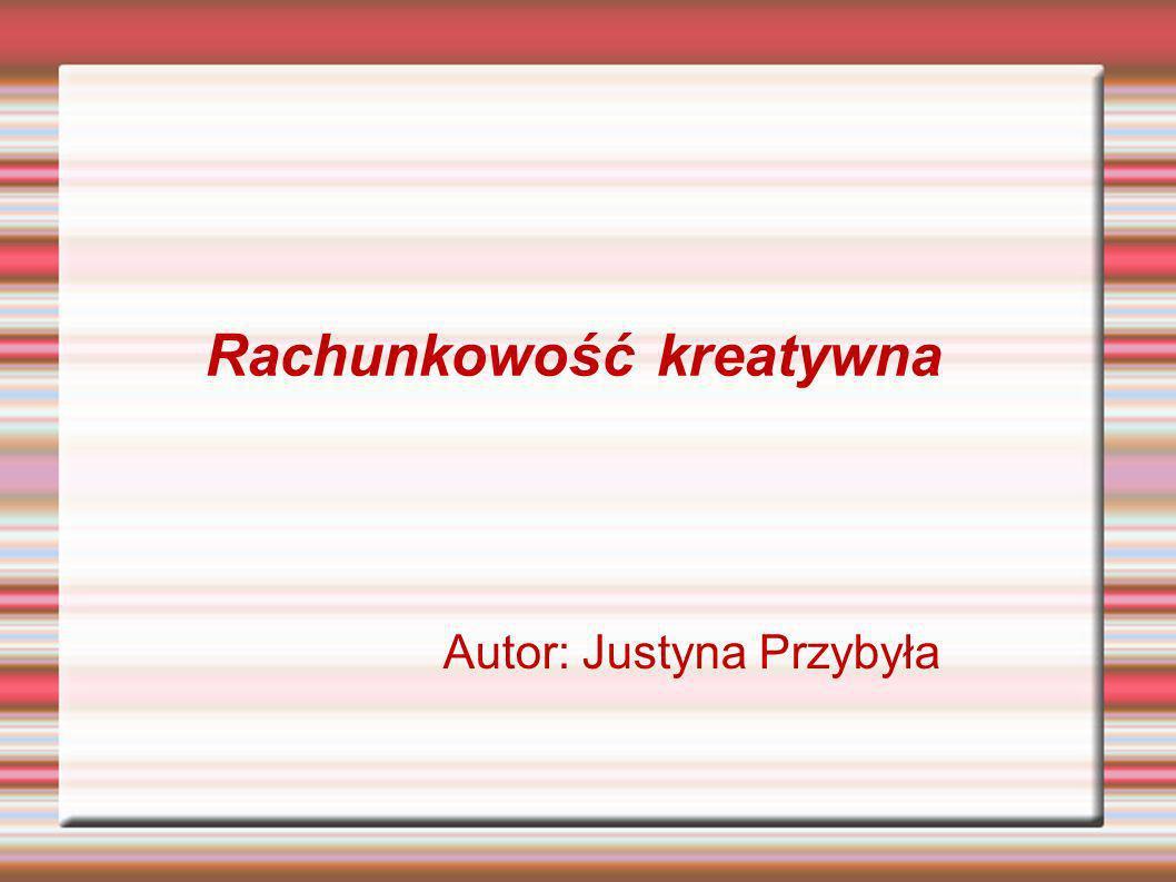 Rachunkowość kreatywna Autor: Justyna Przybyła