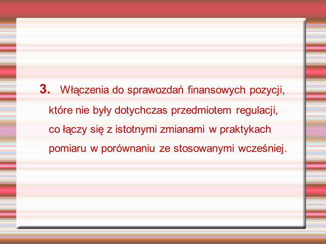 3. Włączenia do sprawozdań finansowych pozycji, które nie były dotychczas przedmiotem regulacji, co łączy się z istotnymi zmianami w praktykach pomiar