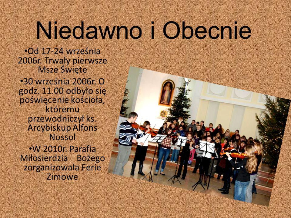 Niedawno i Obecnie Od 17-24 września 2006r.Trwały pierwsze Msze Święte 30 września 2006r.