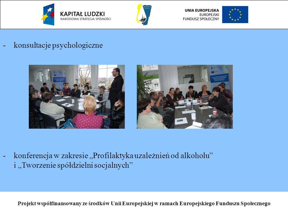 Projekt współfinansowany ze środków Unii Europejskiej w ramach Europejskiego Funduszu Społecznego - -konsultacje psychologiczne - -konferencja w zakresie Profilaktyka uzależnień od alkoholu i Tworzenie spółdzielni socjalnych