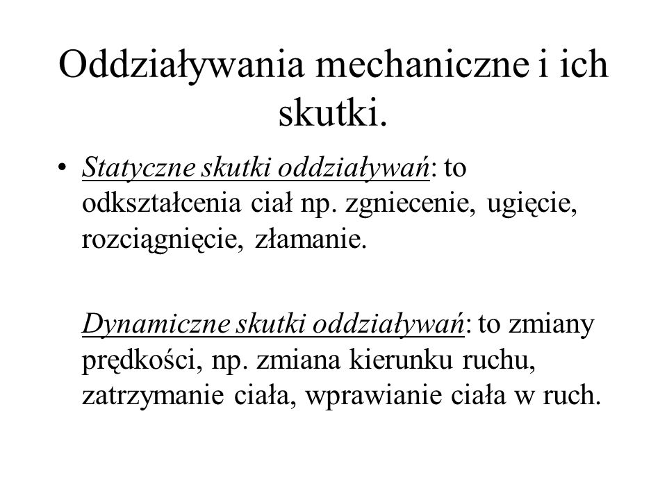 Oddziaływania mechaniczne i ich skutki. Statyczne skutki oddziaływań: to odkształcenia ciał np. zgniecenie, ugięcie, rozciągnięcie, złamanie. Dynamicz