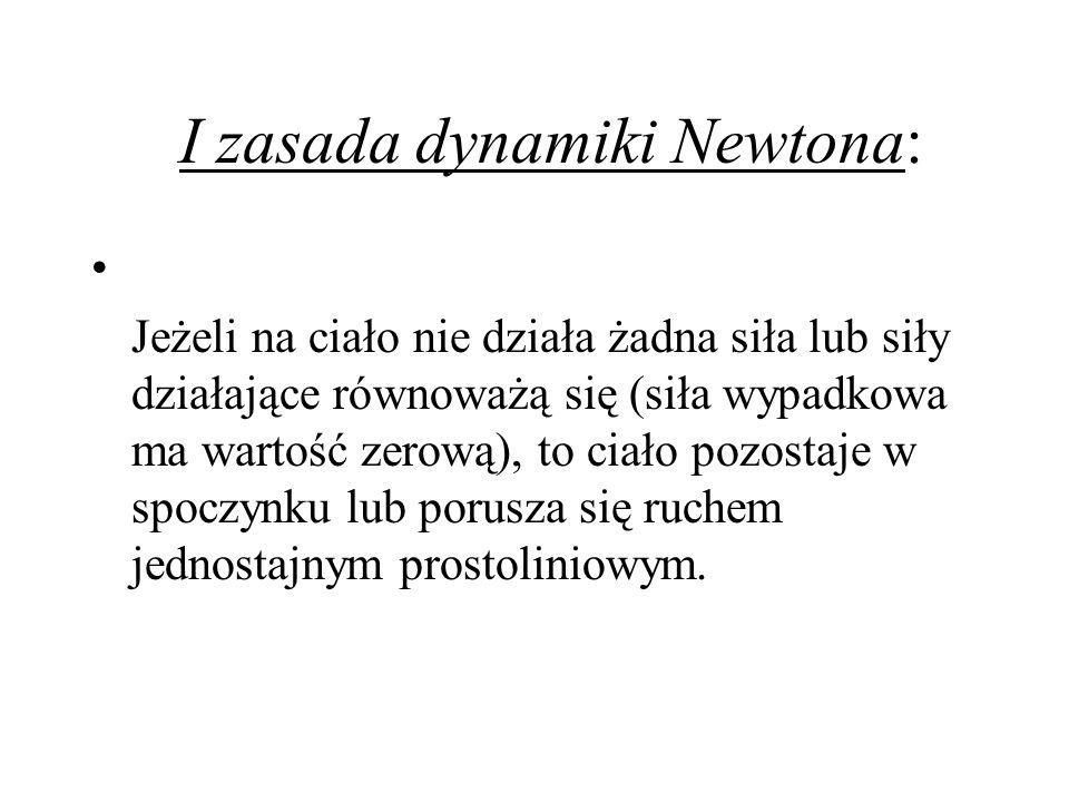 I zasada dynamiki Newtona: Jeżeli na ciało nie działa żadna siła lub siły działające równoważą się (siła wypadkowa ma wartość zerową), to ciało pozost