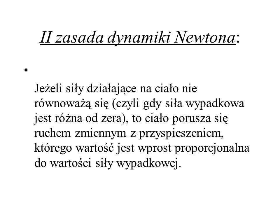 II zasada dynamiki Newtona: Jeżeli siły działające na ciało nie równoważą się (czyli gdy siła wypadkowa jest różna od zera), to ciało porusza się ruch
