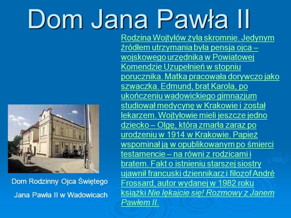 Dom Jana Pawła II Dom Rodzinny Ojca Świętego Jana Pawła II w Wadowicach Rodzina Wojtyłów żyła skromnie. Jedynym źródłem utrzymania była pensja ojca –