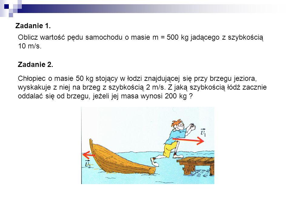 Zadanie 1. Oblicz wartość pędu samochodu o masie m = 500 kg jadącego z szybkością 10 m/s. Zadanie 2. Chłopiec o masie 50 kg stojący w łodzi znajdujące