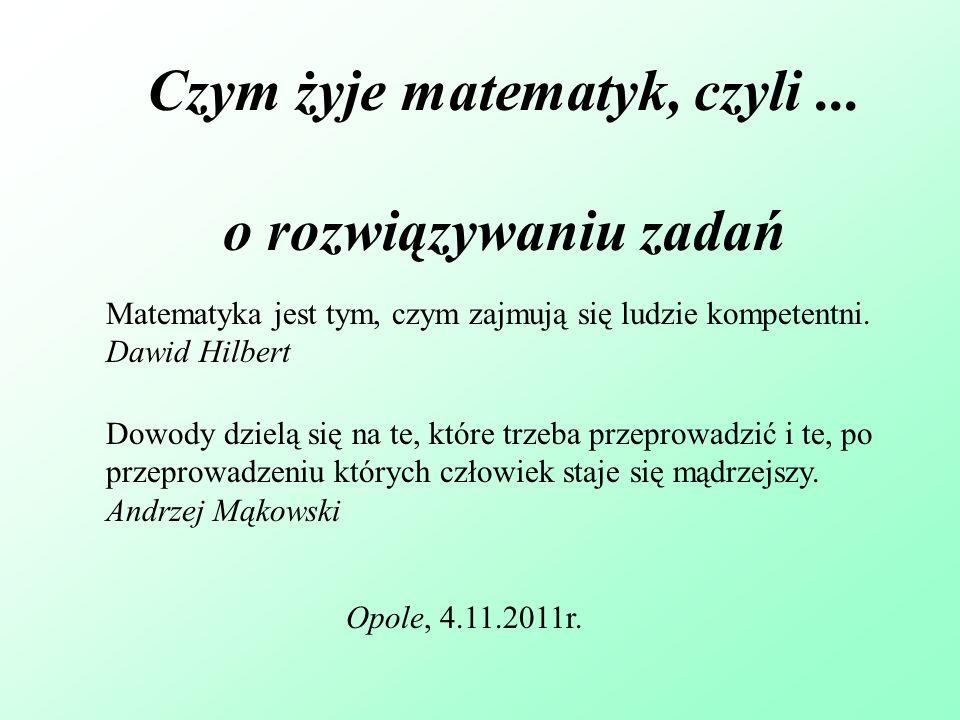 Czym żyje matematyk, czyli... o rozwiązywaniu zadań Opole, 4.11.2011r. Matematyka jest tym, czym zajmują się ludzie kompetentni. Dawid Hilbert Dowody