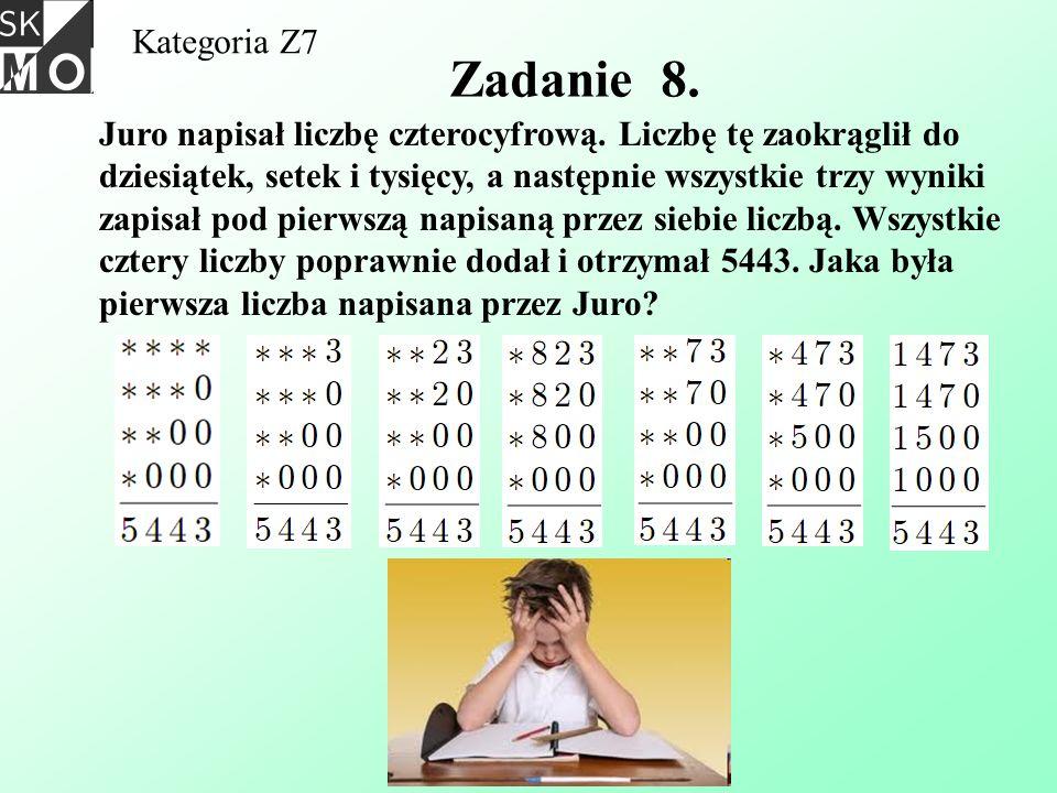 Kategoria Z7 Zadanie 8. Juro napisał liczbę czterocyfrową. Liczbę tę zaokrąglił do dziesiątek, setek i tysięcy, a następnie wszystkie trzy wyniki zapi