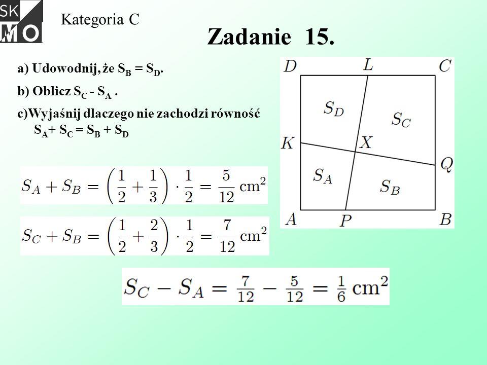Kategoria C Zadanie 15. a) Udowodnij, że S B = S D. b) Oblicz S C - S A. c)Wyjaśnij dlaczego nie zachodzi równość S A + S C = S B + S D