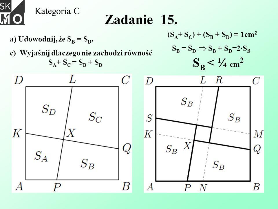 Kategoria C Zadanie 15. a) Udowodnij, że S B = S D. c) Wyjaśnij dlaczego nie zachodzi równość S A + S C = S B + S D (S A + S C ) + (S B + S D ) = 1cm