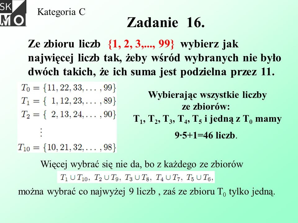 Kategoria C Zadanie 16. Ze zbioru liczb {1, 2, 3,..., 99} wybierz jak najwięcej liczb tak, żeby wśród wybranych nie było dwóch takich, że ich suma jes