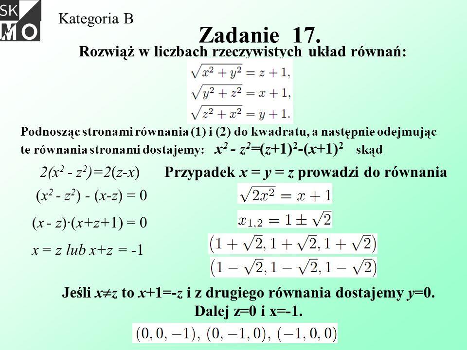 Kategoria B Zadanie 17. Rozwiąż w liczbach rzeczywistych układ równań: Podnosząc stronami równania (1) i (2) do kwadratu, a następnie odejmując te rów