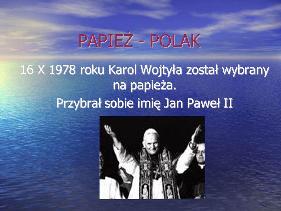 PAPIEŻ - POLAK 16 X 1978 roku Karol Wojtyła został wybrany na papieża. Przybrał sobie imię Jan Paweł II