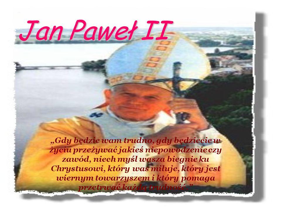 Jan Paweł II Gdy będzie wam trudno, gdy będziecie w życiu przeżywać jakieś niepowodzenie czy zawód, niech myśl wasza biegnie ku Chrystusowi, który was