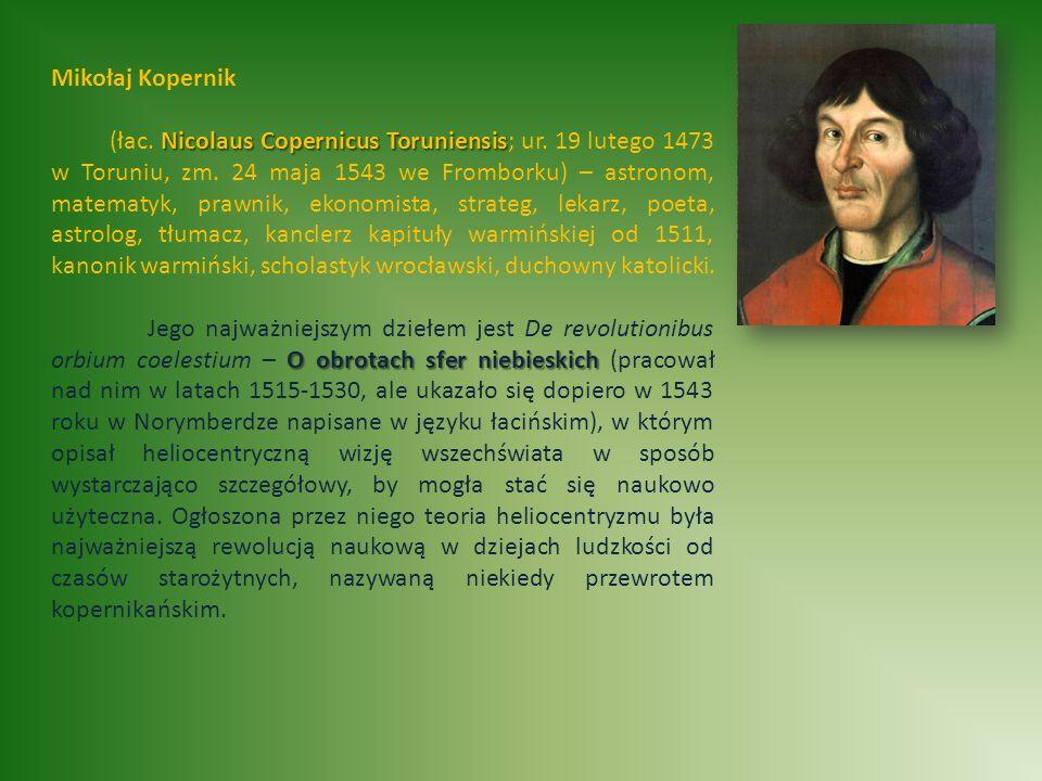 Mikołaj Kopernik Nicolaus Copernicus Toruniensis (łac. Nicolaus Copernicus Toruniensis; ur. 19 lutego 1473 w Toruniu, zm. 24 maja 1543 we Fromborku) –