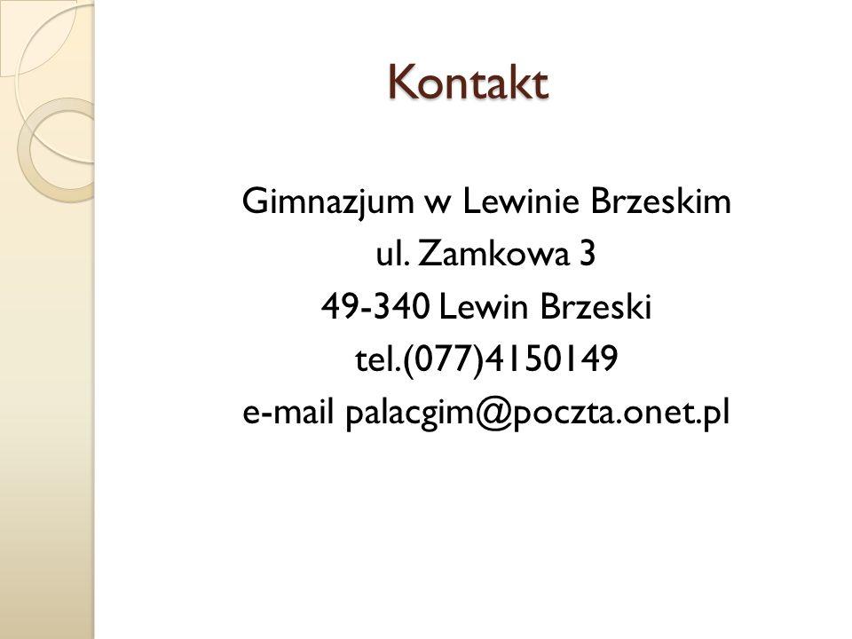 Kontakt Kontakt Gimnazjum w Lewinie Brzeskim ul. Zamkowa 3 49-340 Lewin Brzeski tel.(077)4150149 e-mail palacgim@poczta.onet.pl