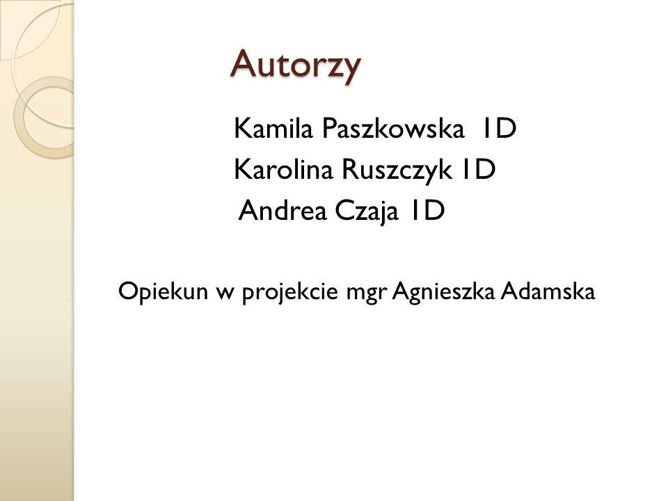 Autorzy Autorzy Kamila Paszkowska 1D Karolina Ruszczyk 1D Andrea Czaja 1D Opiekun w projekcie mgr Agnieszka Adamska