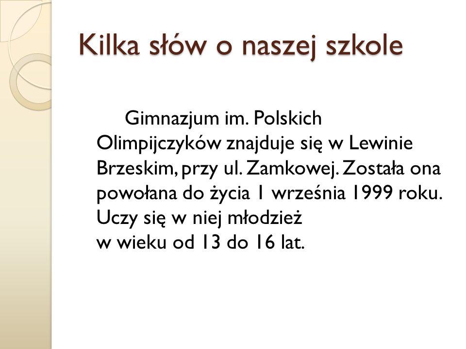 Kilka słów o naszej szkole Gimnazjum im. Polskich Olimpijczyków znajduje się w Lewinie Brzeskim, przy ul. Zamkowej. Została ona powołana do życia 1 wr
