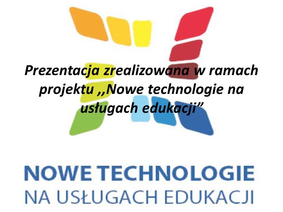 Prezentacja zrealizowana w ramach projektu,,Nowe technologie na usługach edukacji