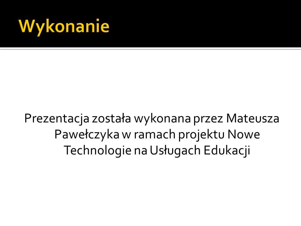 Prezentacja została wykonana przez Mateusza Pawełczyka w ramach projektu Nowe Technologie na Usługach Edukacji