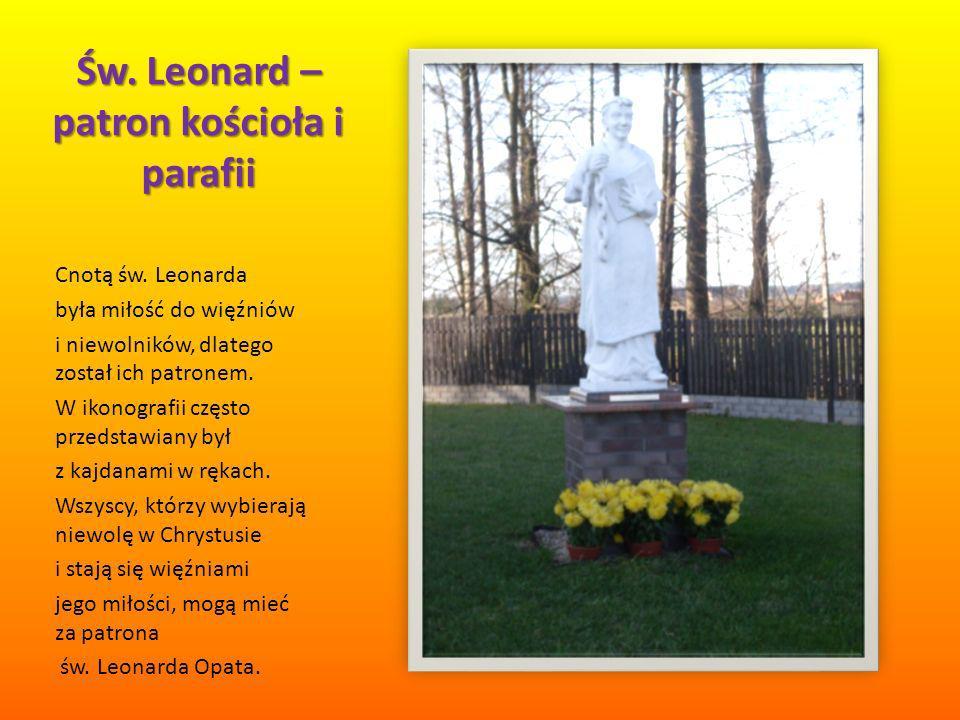 Św. Leonard – patron kościoła i parafii Cnotą św. Leonarda była miłość do więźniów i niewolników, dlatego został ich patronem. W ikonografii często pr