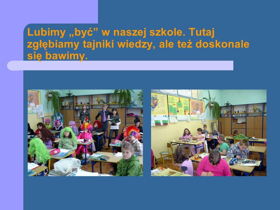 Lubimy być w naszej szkole. Tutaj zgłębiamy tajniki wiedzy, ale też doskonale się bawimy.
