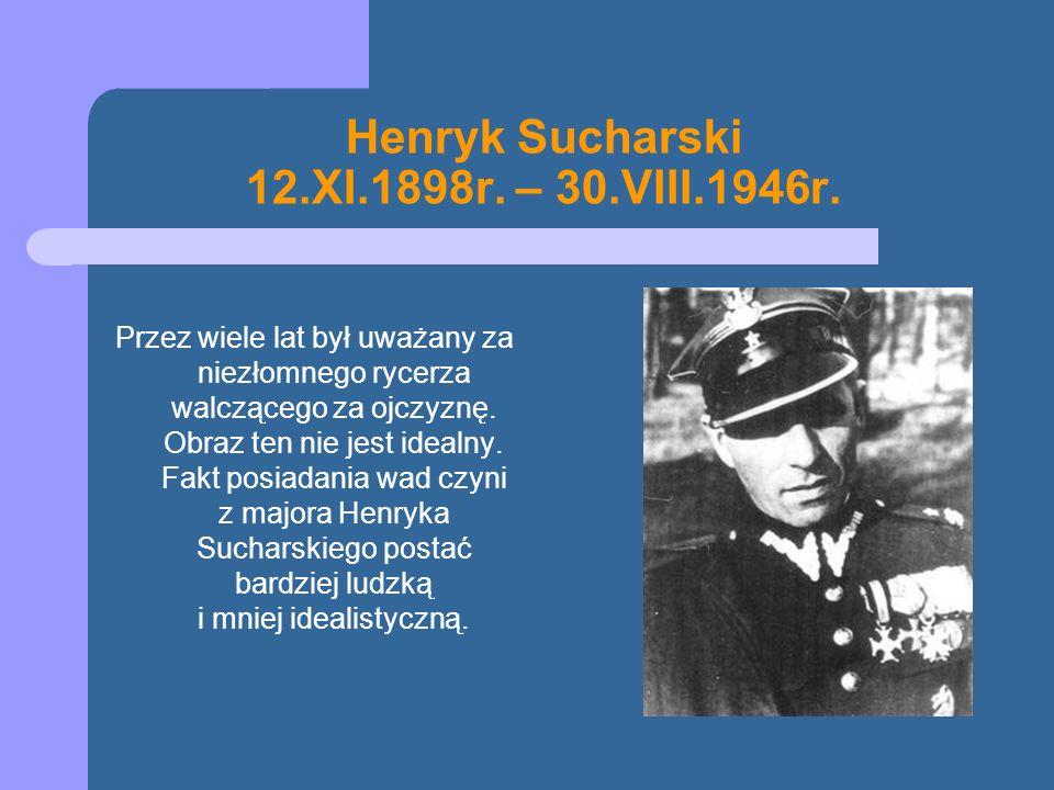 Henryk Sucharski 12.XI.1898r. – 30.VIII.1946r. Przez wiele lat był uważany za niezłomnego rycerza walczącego za ojczyznę. Obraz ten nie jest idealny.