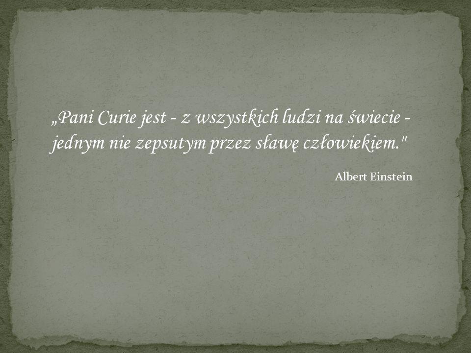 Pani Curie jest - z wszystkich ludzi na świecie - jednym nie zepsutym przez sławę człowiekiem. Albert Einstein
