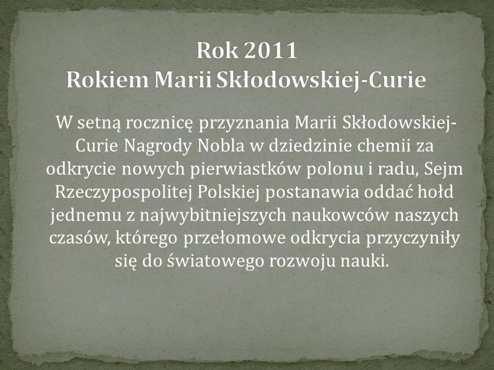 W setną rocznicę przyznania Marii Skłodowskiej- Curie Nagrody Nobla w dziedzinie chemii za odkrycie nowych pierwiastków polonu i radu, Sejm Rzeczypospolitej Polskiej postanawia oddać hołd jednemu z najwybitniejszych naukowców naszych czasów, którego przełomowe odkrycia przyczyniły się do światowego rozwoju nauki.