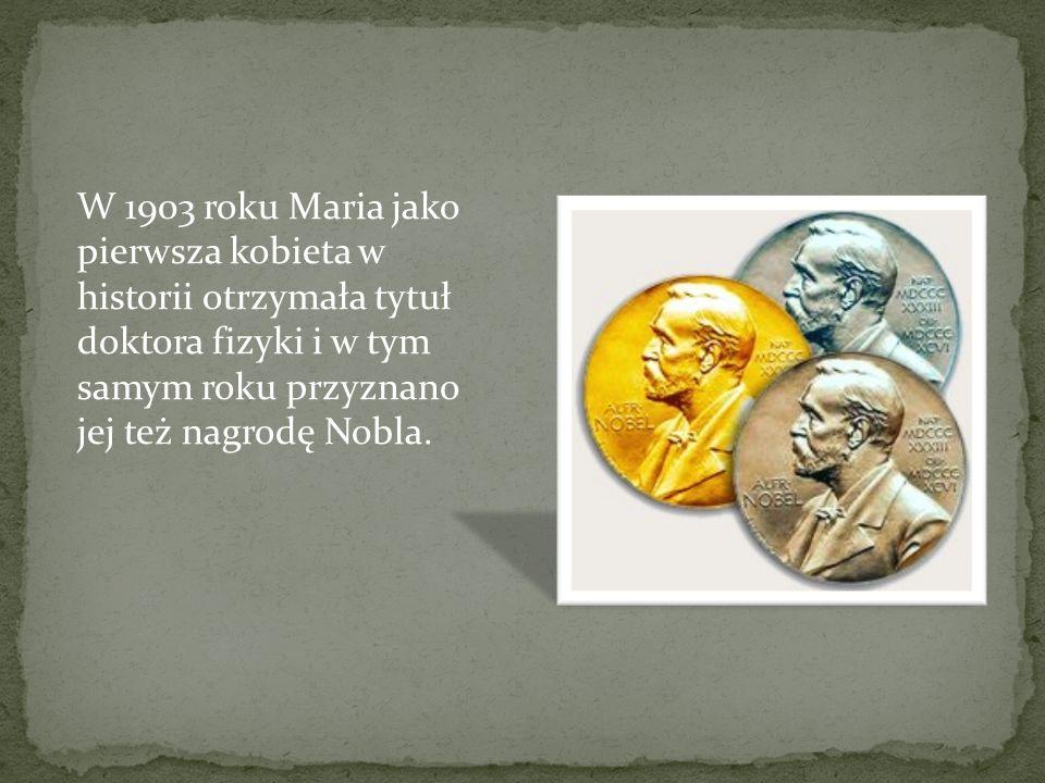 W 1903 roku Maria jako pierwsza kobieta w historii otrzymała tytuł doktora fizyki i w tym samym roku przyznano jej też nagrodę Nobla.