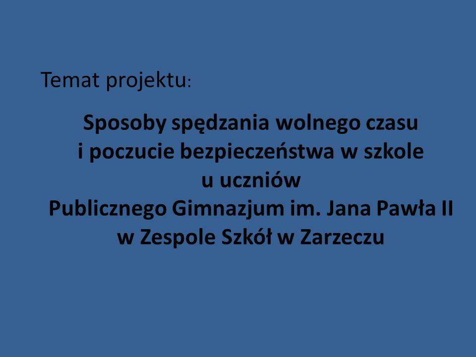 Temat projektu : Sposoby spędzania wolnego czasu i poczucie bezpieczeństwa w szkole u uczniów Publicznego Gimnazjum im. Jana Pawła II w Zespole Szkół