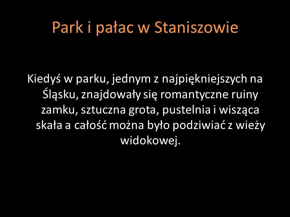 Park i pałac w Staniszowie Kiedyś w parku, jednym z najpiękniejszych na Śląsku, znajdowały się romantyczne ruiny zamku, sztuczna grota, pustelnia i wi