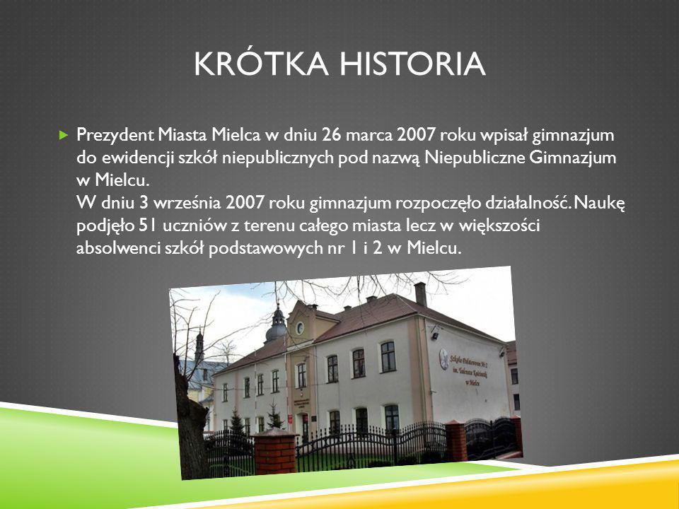 KRÓTKA HISTORIA Prezydent Miasta Mielca w dniu 26 marca 2007 roku wpisał gimnazjum do ewidencji szkół niepublicznych pod nazwą Niepubliczne Gimnazjum
