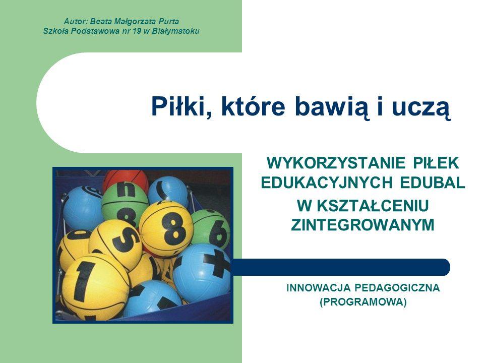 Piłki, które bawią i uczą WYKORZYSTANIE PIŁEK EDUKACYJNYCH EDUBAL W KSZTAŁCENIU ZINTEGROWANYM INNOWACJA PEDAGOGICZNA (PROGRAMOWA) Autor: Beata Małgorz