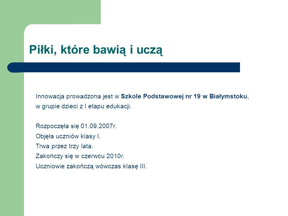 Piłki, które bawią i uczą Innowacja prowadzona jest w Szkole Podstawowej nr 19 w Białymstoku, w grupie dzieci z I etapu edukacji. Rozpoczęła się 01.09