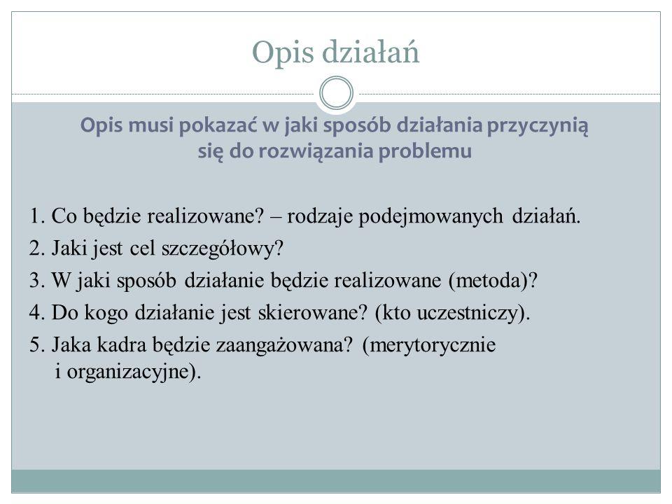 Opis działań Opis musi pokazać w jaki sposób działania przyczynią się do rozwiązania problemu 1.