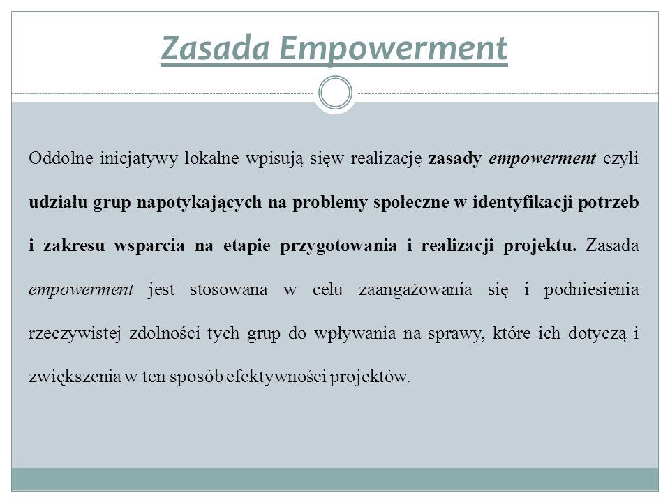Zasada Empowerment Oddolne inicjatywy lokalne wpisują sięw realizację zasady empowerment czyli udziału grup napotykających na problemy społeczne w identyfikacji potrzeb i zakresu wsparcia na etapie przygotowania i realizacji projektu.